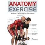 Anatomy Of Exercise: A Trainer's Inside Guide to Your Workout